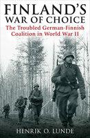 Finland's War of Choice: The Troubled German-Finnish Coalition in World War II - Henrik O. Lunde
