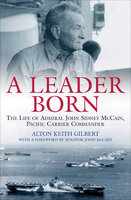 A Leader Born: The Life of Admiral John Sidney McCain, Pacific Carrier Commander - Alton Keith Gilbert