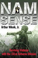 Nam Sense: Surviving Vietnam with the 101st Airborne Division - Arthur Wiknik