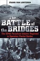 The Battle of the Bridges: The 504th Parachute Infantry Regiment in Operation Market Garden - Frank van Lunteren