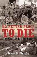 No Better Place to Die: Ste-Mère Eglise, June 1944: The Battle for La Fière Bridge - Robert M. Murphy