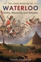 The Long Shadow of Waterloo: Myths, Memories and Debates - Timothy Fitzpatrick