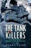 The Tank Killers: A History of America's World War II Tank Destroyer Force - Harry Yeide