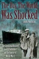 The Day the World was Shocked: The Lusitania Disaster and Its Influence on the Course of World War I - John Protasio