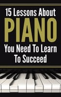 Piano For Beginners: 15 Lеѕѕоnѕ Abоut Piano Yоu Need To Lеаrn Tо Succeed - Bhawani Singh