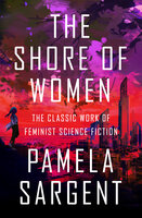 The Shore of Women: The Classic Work of Feminist Science Fiction - Pamela Sargent
