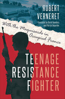 Teenage Resistance Fighter: With the Maquisards in Occupied France - Hubert Verneret