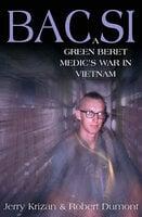 BAC SI: A Green Beret Medic's War in Vietnam - Robert Dumont, Jerry Krizan