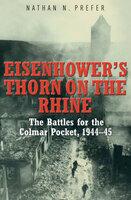 Eisenhower's Thorn on the Rhine: The Battles for the Colmar Pocket, 1944–45 - Nathan N. Prefer