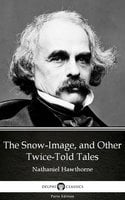 The Snow-Image, and Other Twice-Told Tales by Nathaniel Hawthorne - Delphi Classics (Illustrated) - Nathaniel Hawthorne