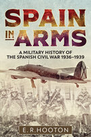 Spain in Arms: A Military History of the Spanish Civil War, 1936–1939 - E. R. Hooton