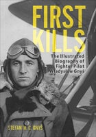 First Kills: The Illustrated Biography of Fighter Pilot Wladyslaw Gnys - Stefan W. C. Gnys
