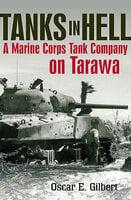Tanks in Hell: A Marine Corps Tank Company on Tarawa - Oscar E. Gilbert