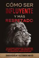 Cómo ser Influyente y más Respetado - Alexandro Mayer, Shaun Aguilar