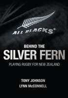 Behind the Silver Fern: Playing Rugby for New Zealand - Tony Johnson, Lynn McConnell