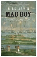 Mad Boy, An Account of Henry Phipps in the War of 1812 - Nick Arvin