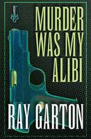 Murder Was My Alibi - Ray Garton