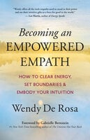 Becoming an Empowered Empath: How to Clear Energy, Set Boundaries & Embody Your Intuition - Wendy De Rosa