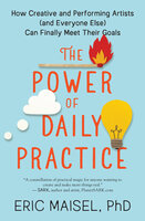 The Power of Daily Practice: How Creative and Performing Artists (and Everyone Else) Can Finally Meet Their Goals - Eric Maisel