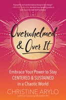 Overwhelmed and Over It: Embrace Your Power to Stay Centered and Sustained in a Chaotic World - Christine Arylo