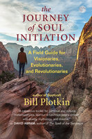 The Journey of Soul Initiation: A Field Guide for Visionaries, Evolutionaries, and Revolutionaries - Bill Plotkin