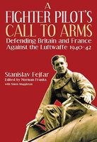 A Fighter Pilot's Call to Arms: Defending Britain and France Against the Luftwaffe, 1940–1942 - Stanislav Fejfar, Simon Muggleton
