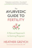 The Ayurvedic Guide to Fertility: A Natural Approach to Getting Pregnant - Heather Grzych
