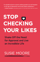Stop Checking Your Likes: Shake Off the Need for Approval and Live an Incredible Life - Susie Moore