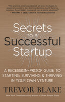 Secrets to a Successful Startup: A Recession-Proof Guide to Starting, Surviving & Thriving in Your Own Venture - Trevor Blake