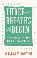 Three Breaths and Begin: A Guide to Meditation in the Classroom - William Meyer
