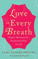 Love on Every Breath: Tonglen Meditation for Transforming Pain into Joy - Lama Palden Drolma