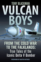 Vulcan Boys: From the Cold War to the Falklands: True Tales of the Iconic Delta V Bomber - Tony Blackman