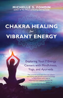Chakra Healing for Vibrant Energy: Exploring Your 7 Energy Centers with Mindfulness, Yoga, and Ayurveda - Michelle S. Fondin