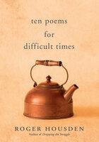 Ten Poems for Difficult Times - Roger Housden