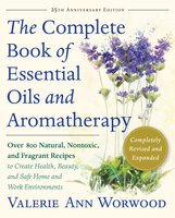 The Complete Book of Essential Oils and Aromatherapy, Revised and Expanded - Valerie Ann Worwood
