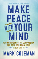 Make Peace with Your Mind: How Mindfulness and Compassion Can Free You from Your Inner Critic - Mark Coleman