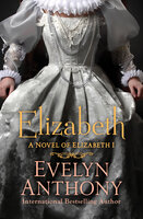 Elizabeth: A Novel of Elizabeth I - Evelyn Anthony
