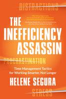 The Inefficiency Assassin: Time Management Tactics for Working Smarter, Not Longer - Helene Segura