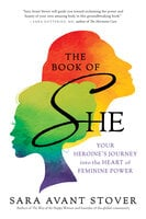 The Book of SHE: Your Heroine's Journey into the Heart of Feminine Power - Sara Avant Stover