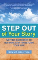 Step Out of Your Story: Writing Exercises to Reframe and Transform Your Life - Kim Schneiderman