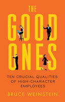 The Good Ones: Ten Crucial Qualities of High-Character Employees - Bruce Weinstein