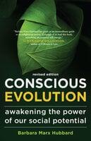 Conscious Evolution: Awakening the Power of Our Social Potential - Barbara Marx Hubbard