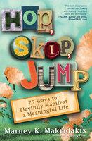 Hop, Skip, Jump: 75 Ways to Playfully Manifest a Meaningful Life - Marney K. Makridakis