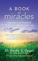 A Book of Miracles: Inspiring True Stories of Healing, Gratitude, and Love - Bernie S. Siegel