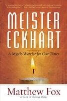 Meister Eckhart: A Mystic-Warrior for Our Times - Matthew Fox