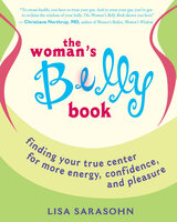 The Woman's Belly Book: Finding Your True Center for More Energy, Confidence, and Pleasure - Lisa Sarasohn