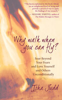 Why Walk When You Can Fly: Soar Beyond Your Fears and Love Yourself and Others Unconditionally - Isha Judd