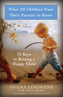 What All Children Want Their Parents to Know: 12 Keys to Raising a Happy Child - Diana Loomans