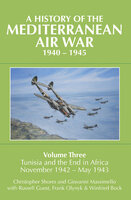 A History of the Mediterranean Air War, 1940–1945 Volume Three: Tunisia and the End in Africa, November 1942–1943 - Christopher Shores, Frank Olynyk, Giovanni Massimello, Russell Guest, Winfried Bock