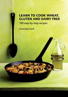 Learn to Cook Wheat, Gluten and Dairy Free: 100 Step-by-Step Recipies - Antoinette Savill